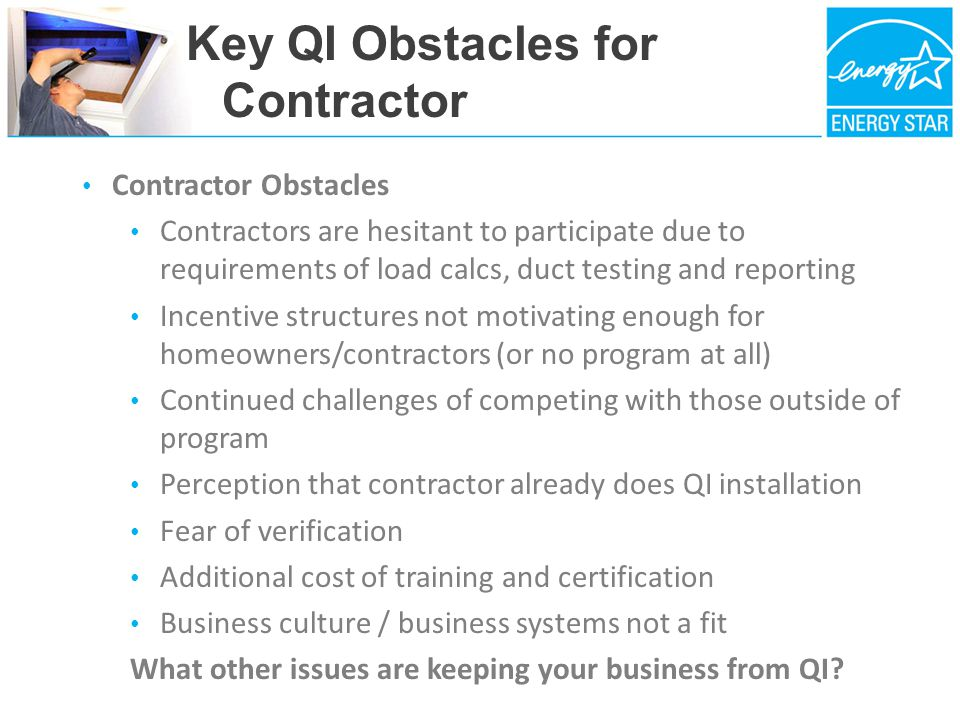Key QI Obstacles for Contractor Contractor Obstacles Contractors are hesitant to participate due to requirements of load calcs, duct testing and reporting Incentive structures not motivating enough for homeowners/contractors (or no program at all) Continued challenges of competing with those outside of program Perception that contractor already does QI installation Fear of verification Additional cost of training and certification Business culture / business systems not a fit What other issues are keeping your business from QI
