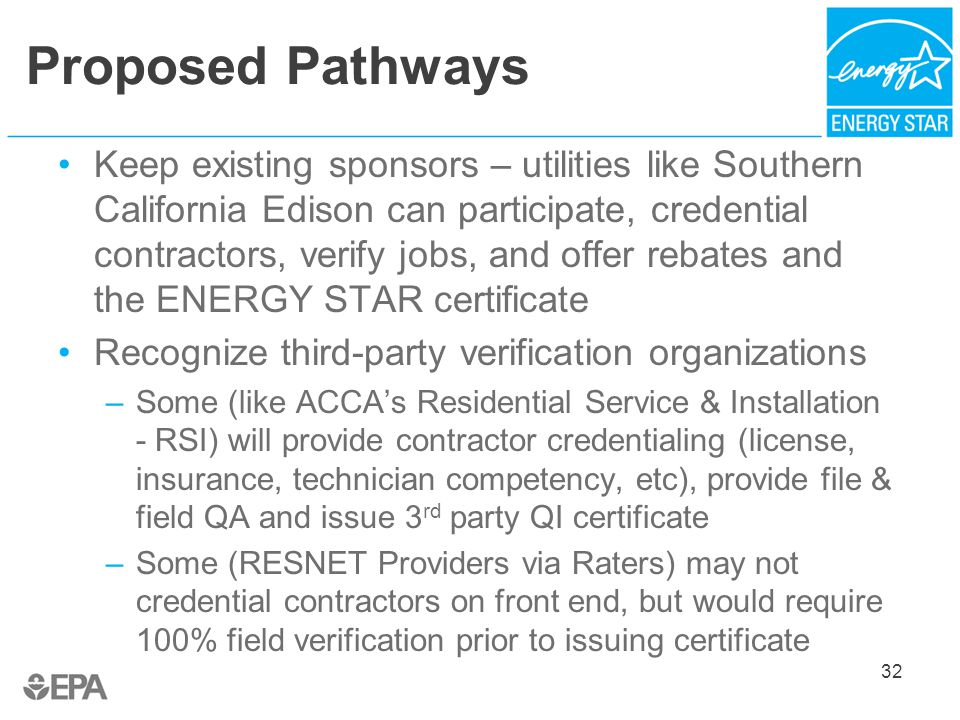 Proposed Pathways Keep existing sponsors – utilities like Southern California Edison can participate, credential contractors, verify jobs, and offer rebates and the ENERGY STAR certificate Recognize third-party verification organizations –Some (like ACCA's Residential Service & Installation - RSI) will provide contractor credentialing (license, insurance, technician competency, etc), provide file & field QA and issue 3 rd party QI certificate –Some (RESNET Providers via Raters) may not credential contractors on front end, but would require 100% field verification prior to issuing certificate 32