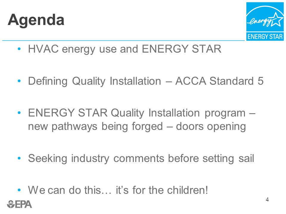 Agenda HVAC energy use and ENERGY STAR Defining Quality Installation – ACCA Standard 5 ENERGY STAR Quality Installation program – new pathways being forged – doors opening Seeking industry comments before setting sail We can do this… it's for the children.
