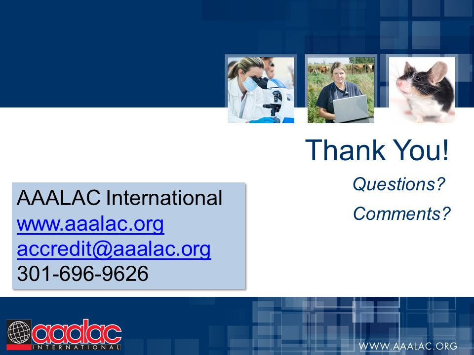 Thank You! Questions? Comments? AAALAC International www.aaalac.org accredit@aaalac.org 301-696-9626 AAALAC International www.aaalac.org accredit@aaal