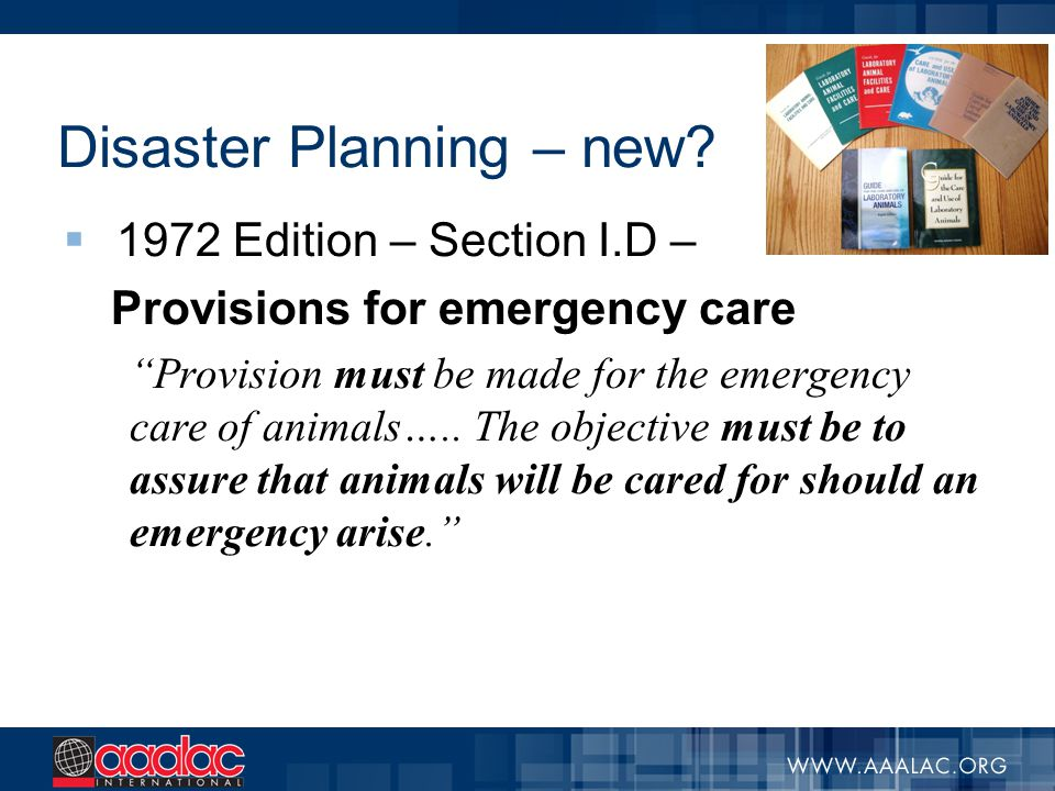 "Disaster Planning – new?  1972 Edition – Section I.D – Provisions for emergency care ""Provision must be made for the emergency care of animals….. The"
