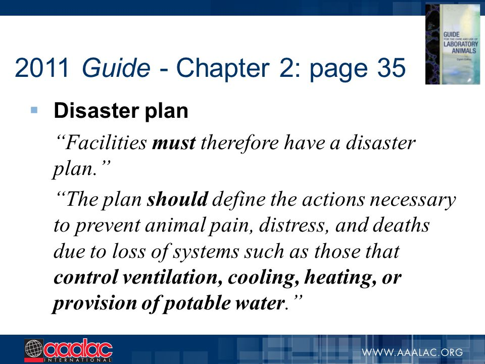 2011 Guide - Chapter 2: page 35 Disaster plan - other key aspects  Developed with PI's  If animals cannot be relocated or protected – humane euthanasia  ID essential personnel with advanced training  Personnel safety and access  Plans should be part of overall institutional plan coordinated by the IO  Plan should be integrated into broader, area-wide planning (local law enforcement and emergency personnel)