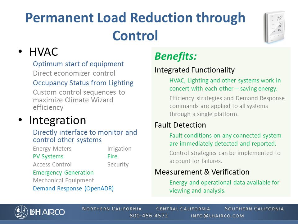 Permanent Load Reduction through Control HVAC Optimum start of equipment Direct economizer control Occupancy Status from Lighting Custom control sequences to maximize Climate Wizard efficiency Integration Directly interface to monitor and control other systems Energy MetersIrrigation PV SystemsFire Access ControlSecurity Emergency Generation Mechanical Equipment Demand Response (OpenADR) Benefits: Integrated Functionality HVAC, Lighting and other systems work in concert with each other – saving energy.