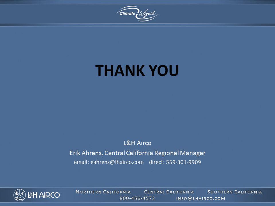 THANK YOU L&H Airco Erik Ahrens, Central California Regional Manager email: eahrens@lhairco.com direct: 559-301-9909