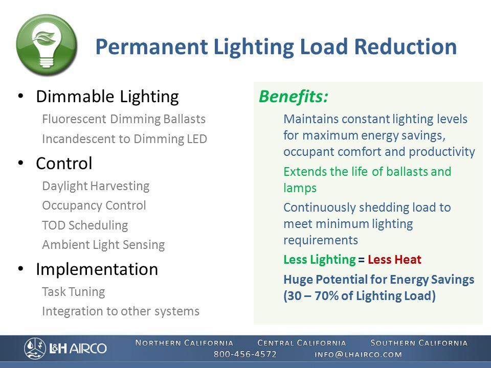 Permanent Lighting Load Reduction Dimmable Lighting Fluorescent Dimming Ballasts Incandescent to Dimming LED Control Daylight Harvesting Occupancy Control TOD Scheduling Ambient Light Sensing Implementation Task Tuning Integration to other systems Benefits: Maintains constant lighting levels for maximum energy savings, occupant comfort and productivity Extends the life of ballasts and lamps Continuously shedding load to meet minimum lighting requirements Less Lighting = Less Heat Huge Potential for Energy Savings (30 – 70% of Lighting Load)