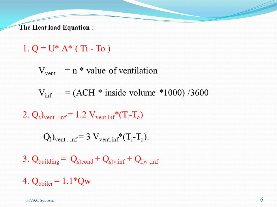 HVAC System 6 1. Q = U* A* ( Ti - To ) V vent = n * value of ventilation V inf = (ACH * inside volume *1000) /3600 2. Q s ) vent, inf = 1.2 V vent,inf