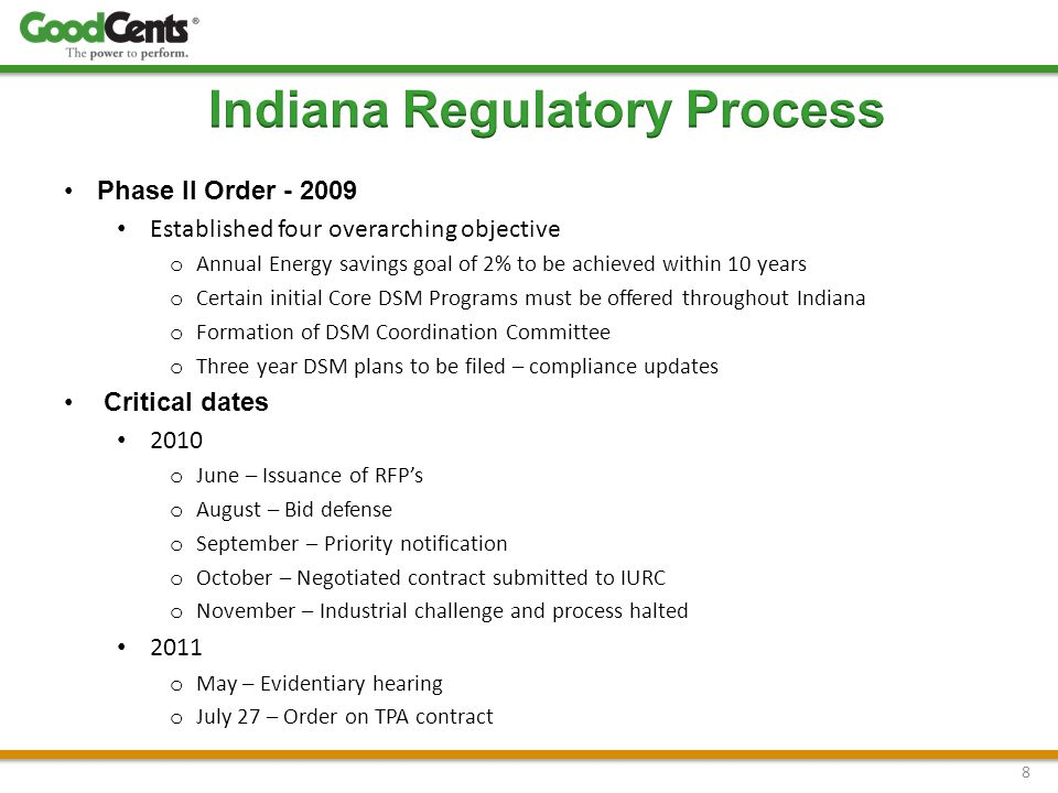 Phase II Order - 2009 Established four overarching objective o Annual Energy savings goal of 2% to be achieved within 10 years o Certain initial Core DSM Programs must be offered throughout Indiana o Formation of DSM Coordination Committee o Three year DSM plans to be filed – compliance updates Critical dates 2010 o June – Issuance of RFP's o August – Bid defense o September – Priority notification o October – Negotiated contract submitted to IURC o November – Industrial challenge and process halted 2011 o May – Evidentiary hearing o July 27 – Order on TPA contract 8
