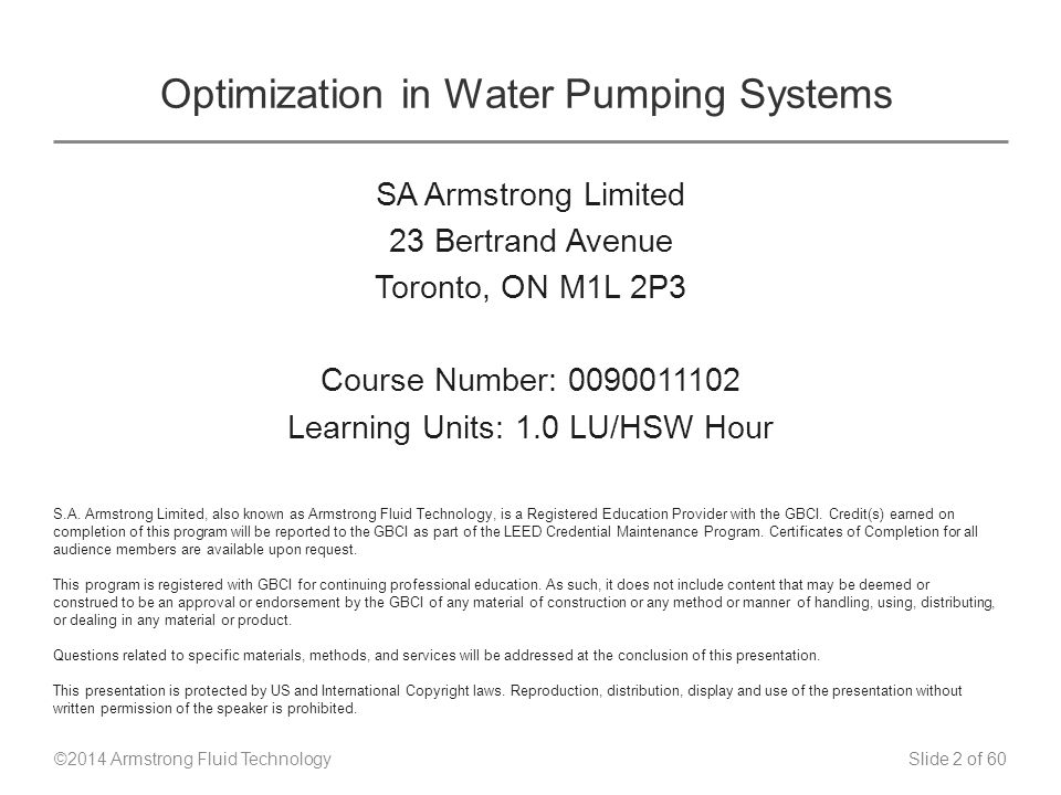 Slide 2 of 60 © 2014 Optimization in Water Pumping Systems SA Armstrong Limited 23 Bertrand Avenue Toronto, ON M1L 2P3 Course Number: 0090011102 Learning Units: 1.0 LU/HSW Hour S.A.
