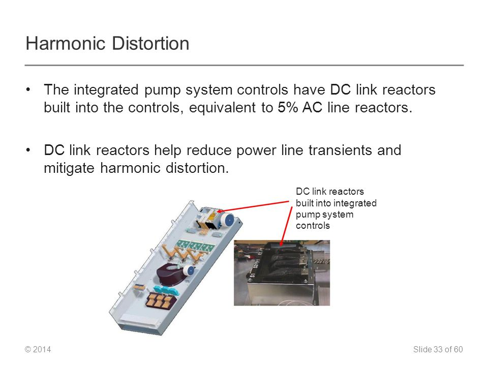 Slide 33 of 60 © 2014 Harmonic Distortion The integrated pump system controls have DC link reactors built into the controls, equivalent to 5% AC line reactors.