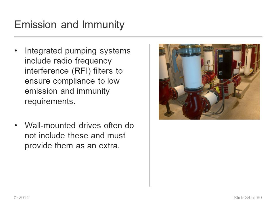 Slide 34 of 60 © 2014 Emission and Immunity Integrated pumping systems include radio frequency interference (RFI) filters to ensure compliance to low emission and immunity requirements.