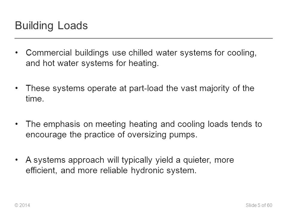 Slide 5 of 60 © 2014 Building Loads Commercial buildings use chilled water systems for cooling, and hot water systems for heating.