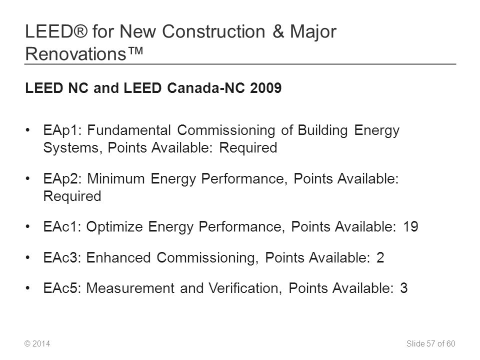 Slide 57 of 60 © 2014 LEED® for New Construction & Major Renovations™ LEED NC and LEED Canada-NC 2009 EAp1: Fundamental Commissioning of Building Energy Systems, Points Available: Required EAp2: Minimum Energy Performance, Points Available: Required EAc1: Optimize Energy Performance, Points Available: 19 EAc3: Enhanced Commissioning, Points Available: 2 EAc5: Measurement and Verification, Points Available: 3