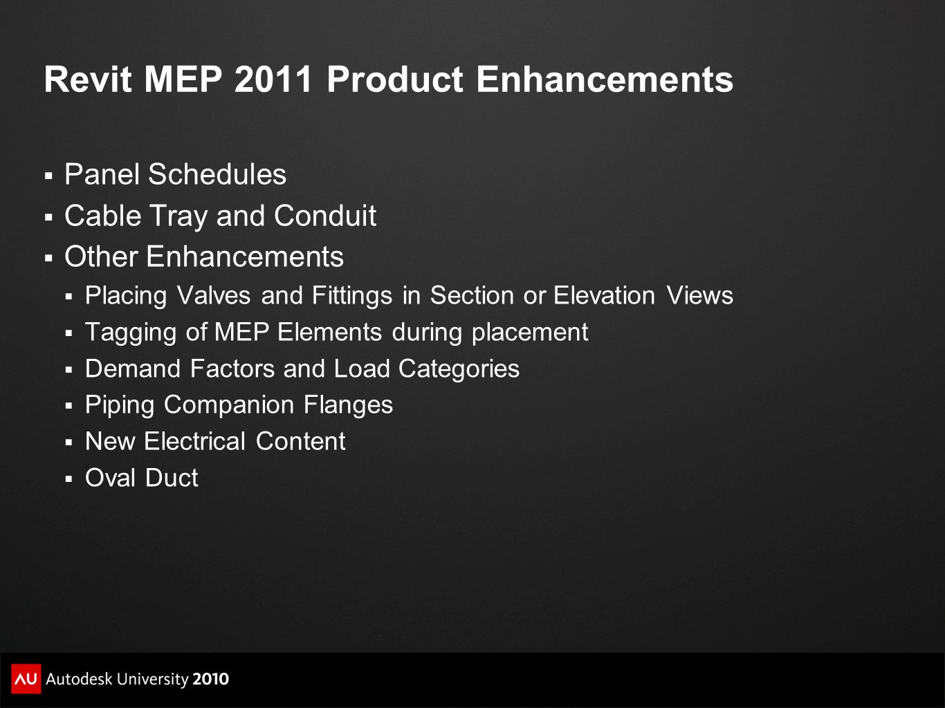 Revit MEP 2011 Product Enhancements  Panel Schedules  Cable Tray and Conduit  Other Enhancements  Placing Valves and Fittings in Section or Elevation Views  Tagging of MEP Elements during placement  Demand Factors and Load Categories  Piping Companion Flanges  New Electrical Content  Oval Duct