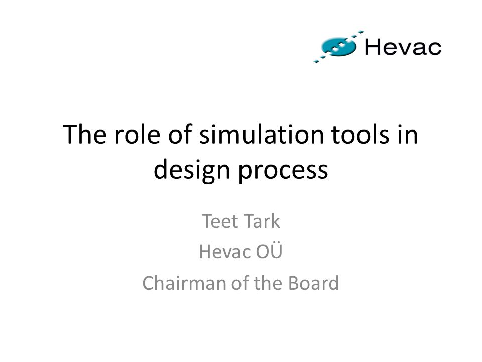 The role of simulation tools in design process Teet Tark Hevac OÜ Chairman of the Board