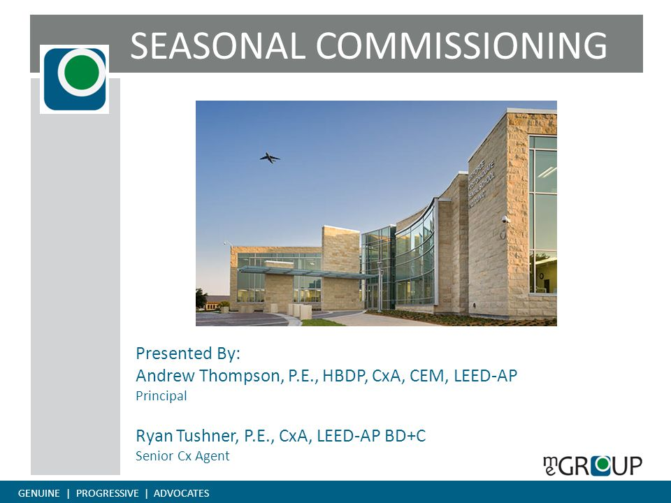 GENUINE | PROGRESSIVE | ADVOCATES SEASONAL COMMISSIONING Presented By: Andrew Thompson, P.E., HBDP, CxA, CEM, LEED-AP Principal Ryan Tushner, P.E., CxA, LEED-AP BD+C Senior Cx Agent