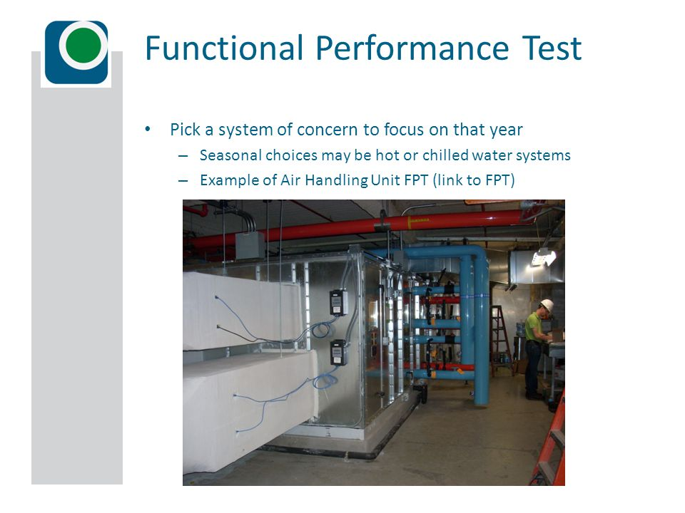 Pick a system of concern to focus on that year – Seasonal choices may be hot or chilled water systems – Example of Air Handling Unit FPT (link to FPT) Functional Performance Test
