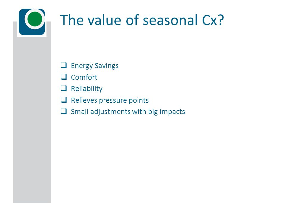  Energy Savings  Comfort  Reliability  Relieves pressure points  Small adjustments with big impacts The value of seasonal Cx