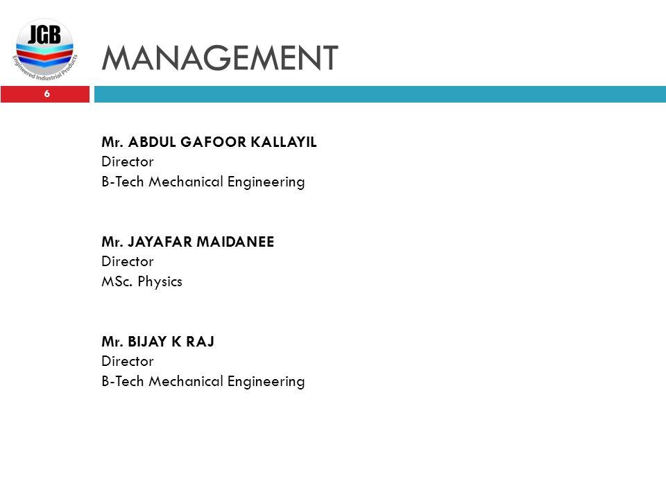 MANAGEMENT 6 Mr. ABDUL GAFOOR KALLAYIL Director B-Tech Mechanical Engineering Mr. JAYAFAR MAIDANEE Director MSc. Physics Mr. BIJAY K RAJ Director B-Te