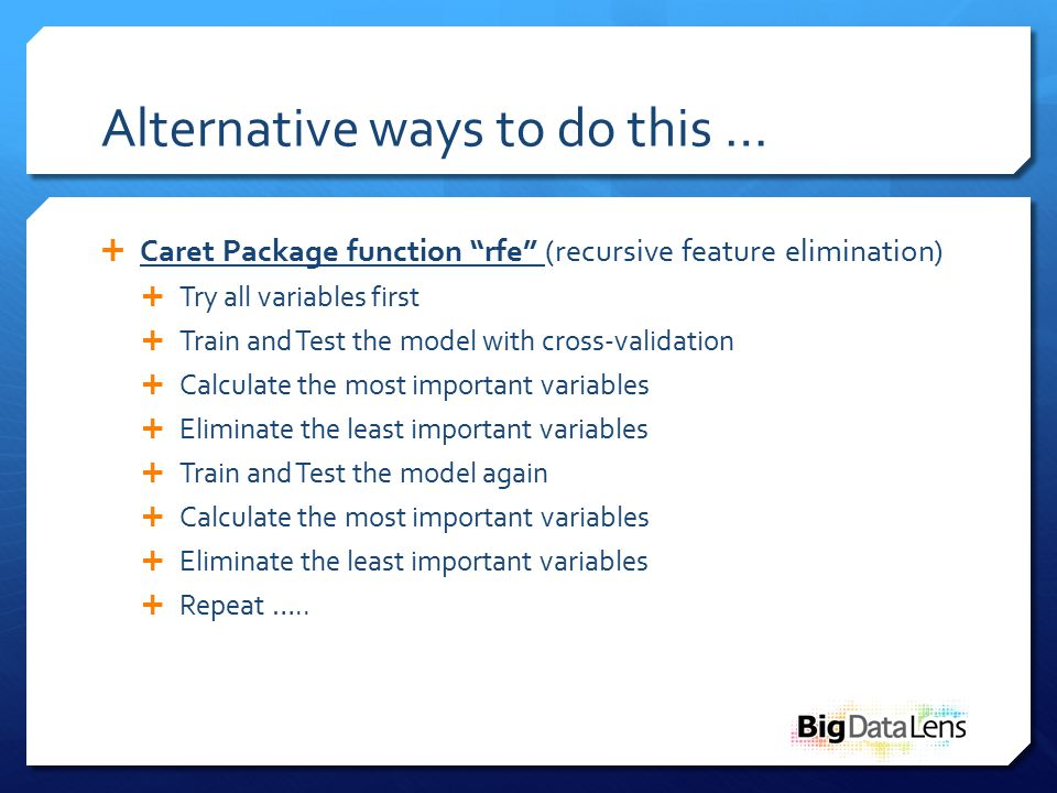 Alternative ways to do this …  Caret Package function rfe (recursive feature elimination)  Try all variables first  Train and Test the model with cross-validation  Calculate the most important variables  Eliminate the least important variables  Train and Test the model again  Calculate the most important variables  Eliminate the least important variables  Repeat …..