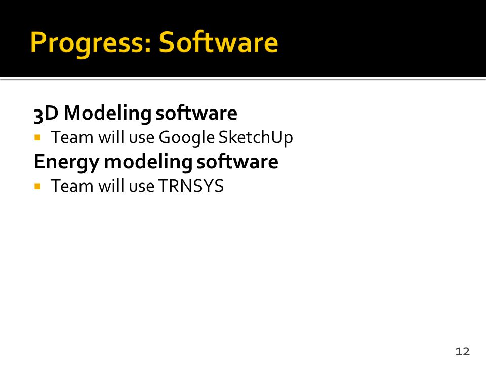 3D Modeling software  Team will use Google SketchUp Energy modeling software  Team will use TRNSYS 12