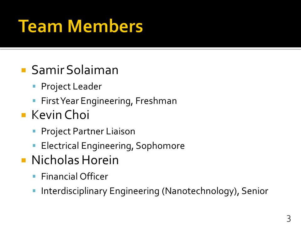  Samir Solaiman  Project Leader  First Year Engineering, Freshman  Kevin Choi  Project Partner Liaison  Electrical Engineering, Sophomore  Nicholas Horein  Financial Officer  Interdisciplinary Engineering (Nanotechnology), Senior 3