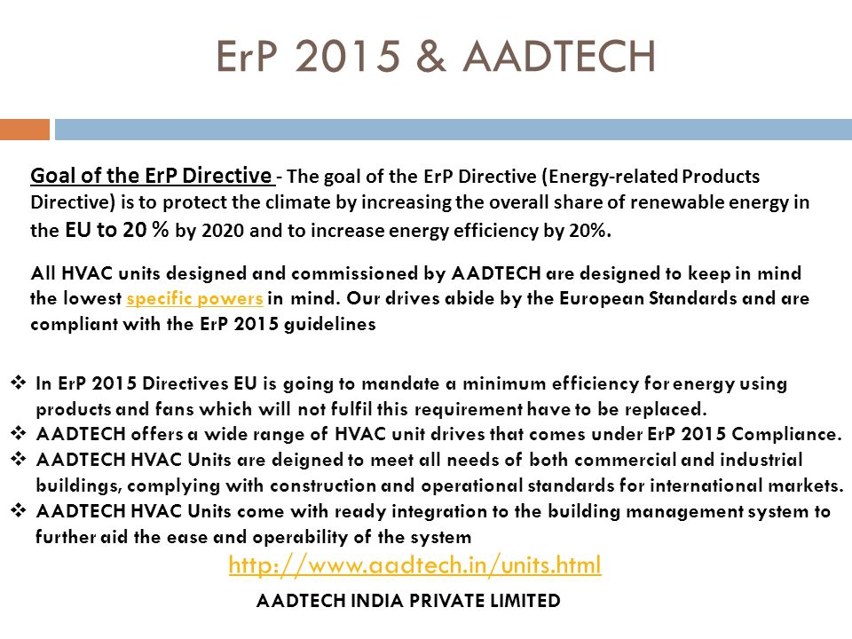 ErP 2015 & AADTECH  In ErP 2015 Directives EU is going to mandate a minimum efficiency for energy using products and fans which will not fulfil this requirement have to be replaced.