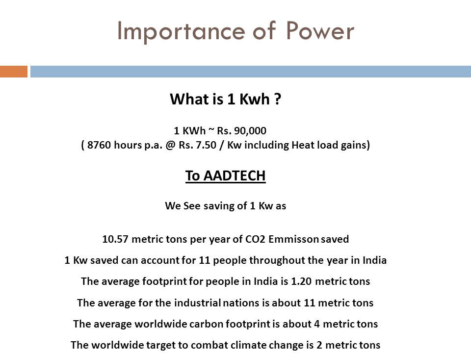 Importance of Power What is 1 Kwh . 1 KWh ~ Rs. 90,000 ( 8760 hours p.a.