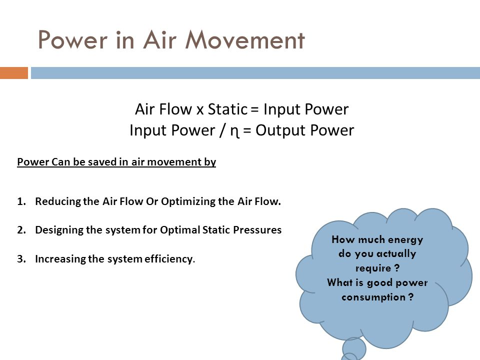 Power in Air Movement Air Flow x Static = Input Power Input Power / ɳ = Output Power Power Can be saved in air movement by 1.Reducing the Air Flow Or Optimizing the Air Flow.