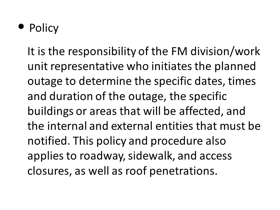 Policy It is the responsibility of the FM division/work unit representative who initiates the planned outage to determine the specific dates, times and duration of the outage, the specific buildings or areas that will be affected, and the internal and external entities that must be notified.