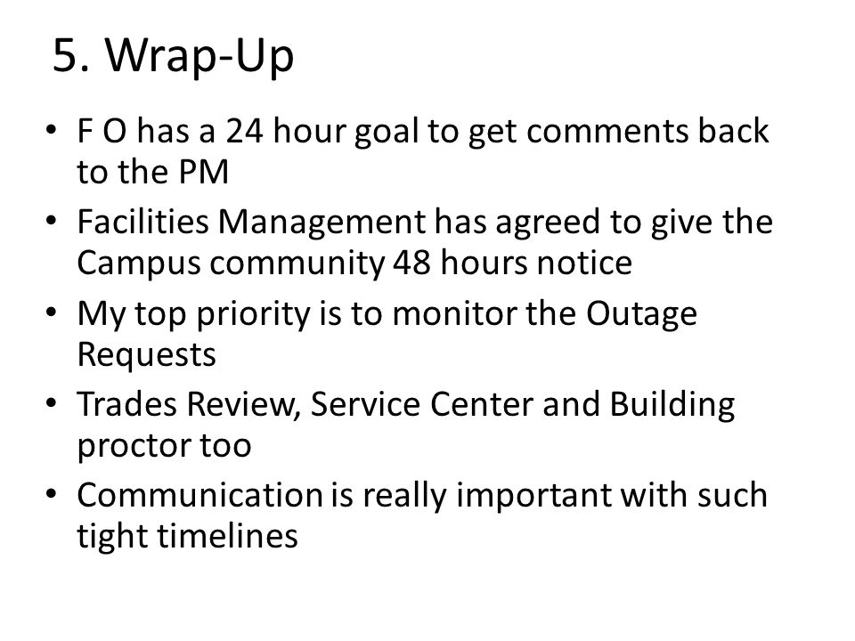 5. Wrap-Up F O has a 24 hour goal to get comments back to the PM Facilities Management has agreed to give the Campus community 48 hours notice My top