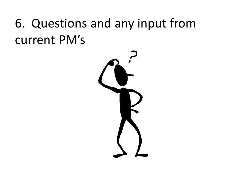 6. Questions and any input from current PM's
