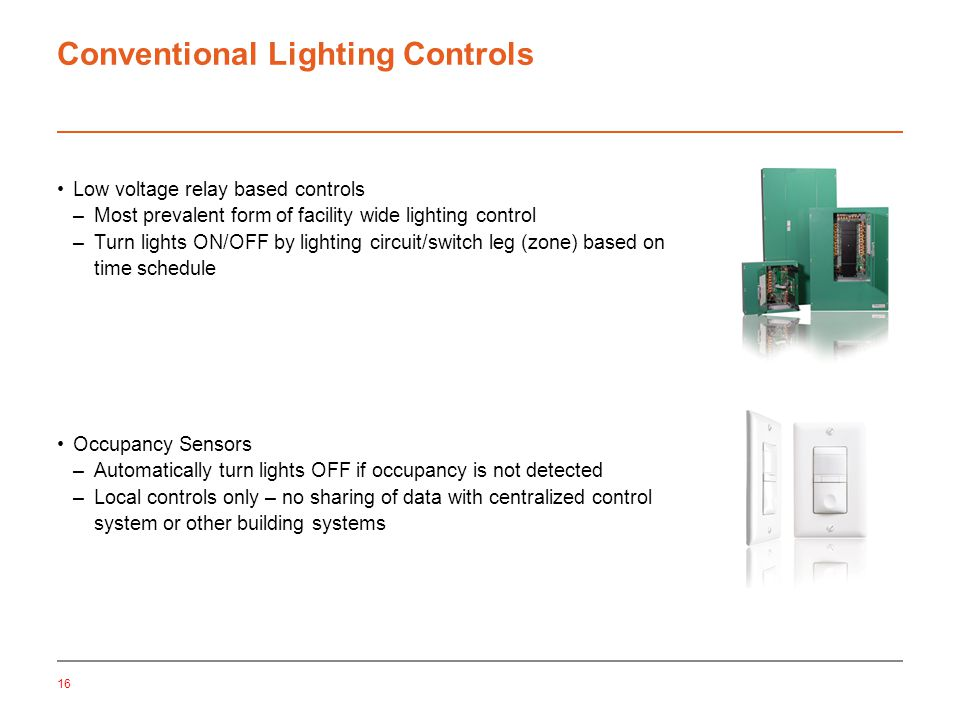 16 Conventional Lighting Controls Low voltage relay based controls –Most prevalent form of facility wide lighting control –Turn lights ON/OFF by lighting circuit/switch leg (zone) based on time schedule Occupancy Sensors –Automatically turn lights OFF if occupancy is not detected –Local controls only – no sharing of data with centralized control system or other building systems