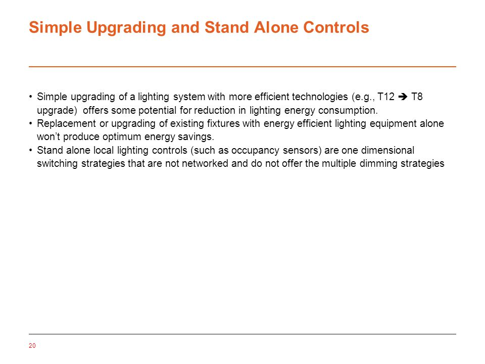 20 Simple Upgrading and Stand Alone Controls Simple upgrading of a lighting system with more efficient technologies (e.g., T12  T8 upgrade) offers some potential for reduction in lighting energy consumption.