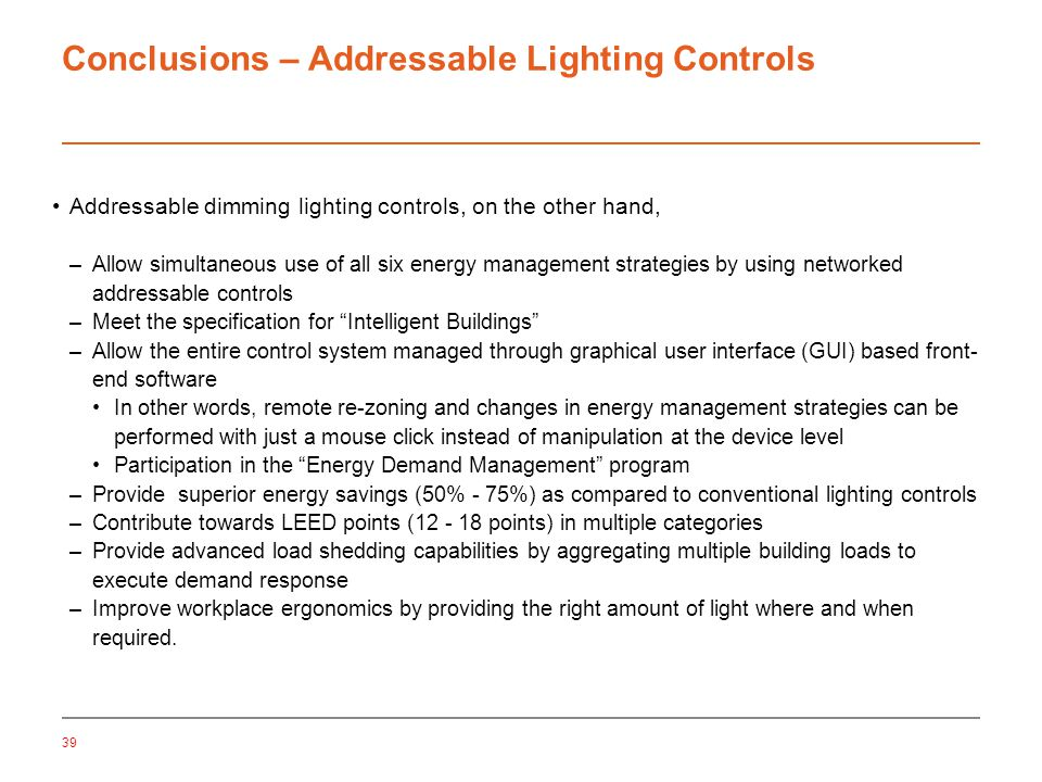 Conclusions – Addressable Lighting Controls Addressable dimming lighting controls, on the other hand, –Allow simultaneous use of all six energy management strategies by using networked addressable controls –Meet the specification for Intelligent Buildings –Allow the entire control system managed through graphical user interface (GUI) based front- end software In other words, remote re-zoning and changes in energy management strategies can be performed with just a mouse click instead of manipulation at the device level Participation in the Energy Demand Management program –Provide superior energy savings (50% - 75%) as compared to conventional lighting controls –Contribute towards LEED points (12 - 18 points) in multiple categories –Provide advanced load shedding capabilities by aggregating multiple building loads to execute demand response –Improve workplace ergonomics by providing the right amount of light where and when required.