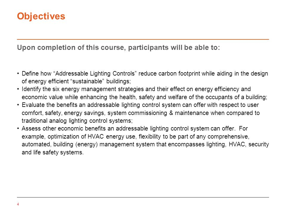 4 Objectives Upon completion of this course, participants will be able to: Define how Addressable Lighting Controls reduce carbon footprint while aiding in the design of energy efficient sustainable buildings; Identify the six energy management strategies and their effect on energy efficiency and economic value while enhancing the health, safety and welfare of the occupants of a building; Evaluate the benefits an addressable lighting control system can offer with respect to user comfort, safety, energy savings, system commissioning & maintenance when compared to traditional analog lighting control systems; Assess other economic benefits an addressable lighting control system can offer.
