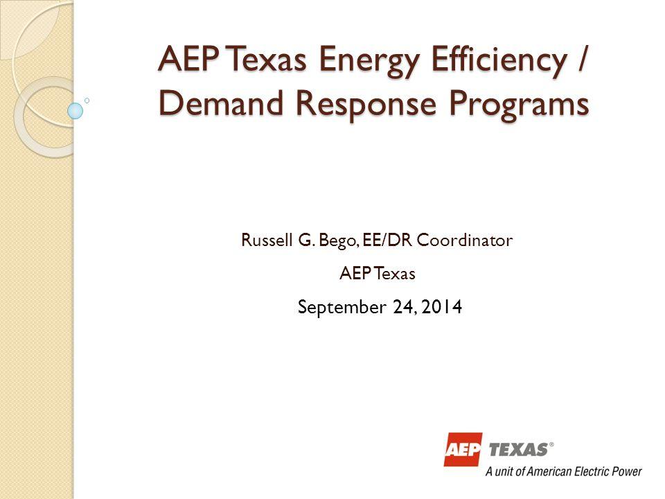 AEP Texas Energy Efficiency / Demand Response Programs Russell G. Bego, EE/DR Coordinator AEP Texas September 24, 2014