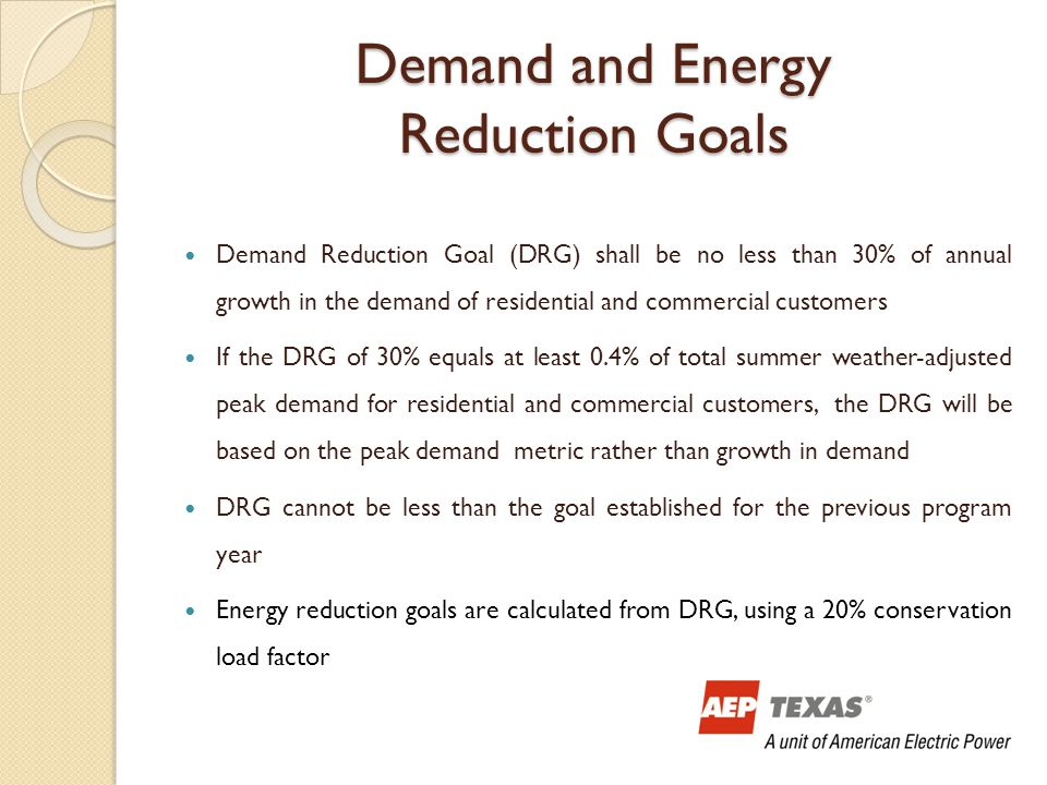 Demand and Energy Reduction Goals Demand Reduction Goal (DRG) shall be no less than 30% of annual growth in the demand of residential and commercial customers If the DRG of 30% equals at least 0.4% of total summer weather-adjusted peak demand for residential and commercial customers, the DRG will be based on the peak demand metric rather than growth in demand DRG cannot be less than the goal established for the previous program year Energy reduction goals are calculated from DRG, using a 20% conservation load factor