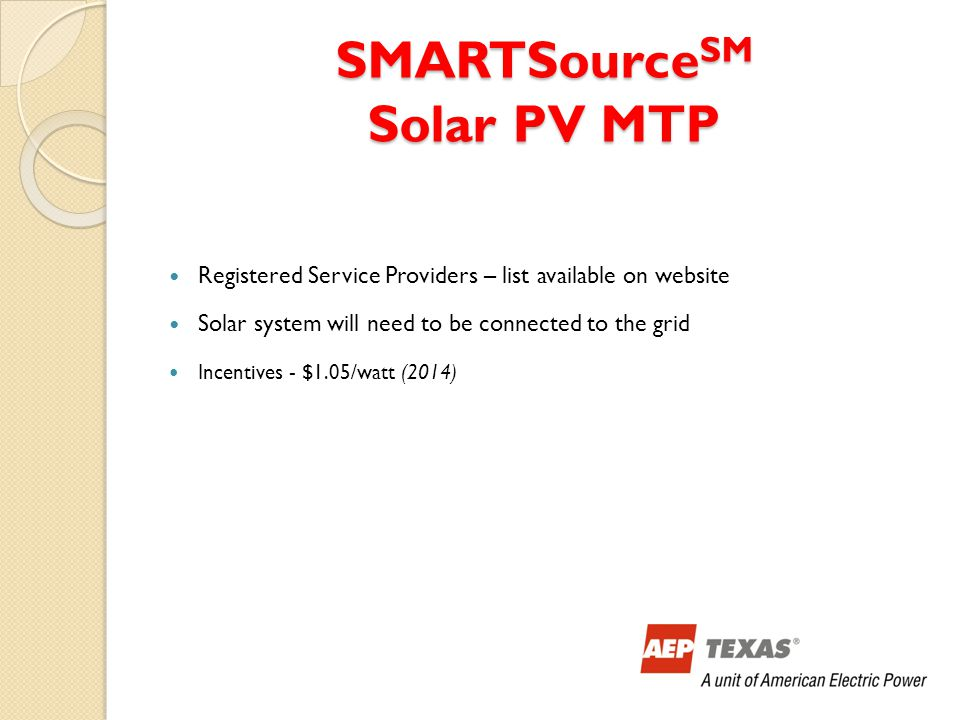 SMARTSource SM Solar PV MTP Registered Service Providers – list available on website Solar system will need to be connected to the grid Incentives - $1.05/watt (2014)