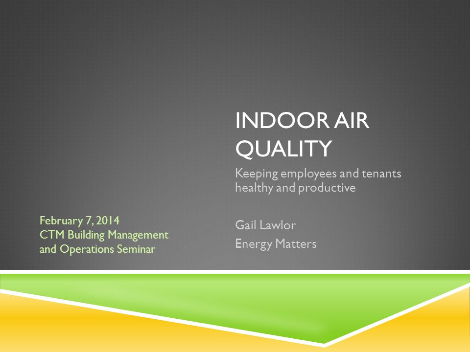 INDOOR AIR QUALITY Keeping employees and tenants healthy and productive Gail Lawlor Energy Matters February 7, 2014 CTM Building Management and Operat
