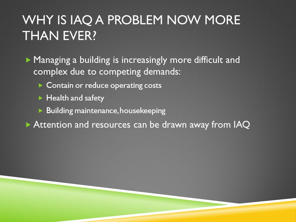 WHY IS IAQ A PROBLEM NOW MORE THAN EVER?  Managing a building is increasingly more difficult and complex due to competing demands:  Contain or reduc