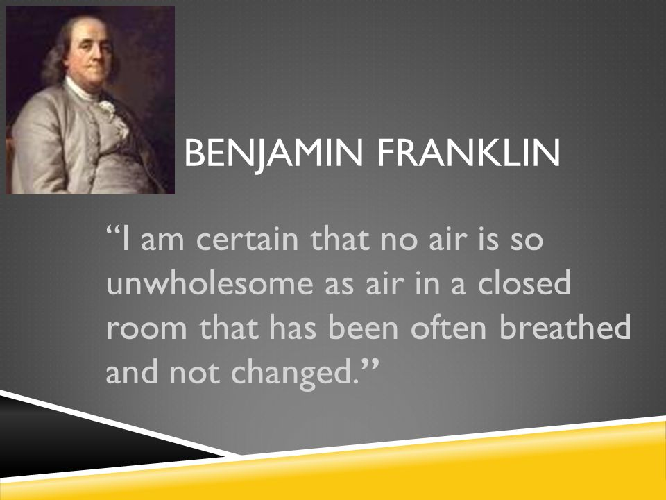 "BENJAMIN FRANKLIN ""I am certain that no air is so unwholesome as air in a closed room that has been often breathed and not changed."""