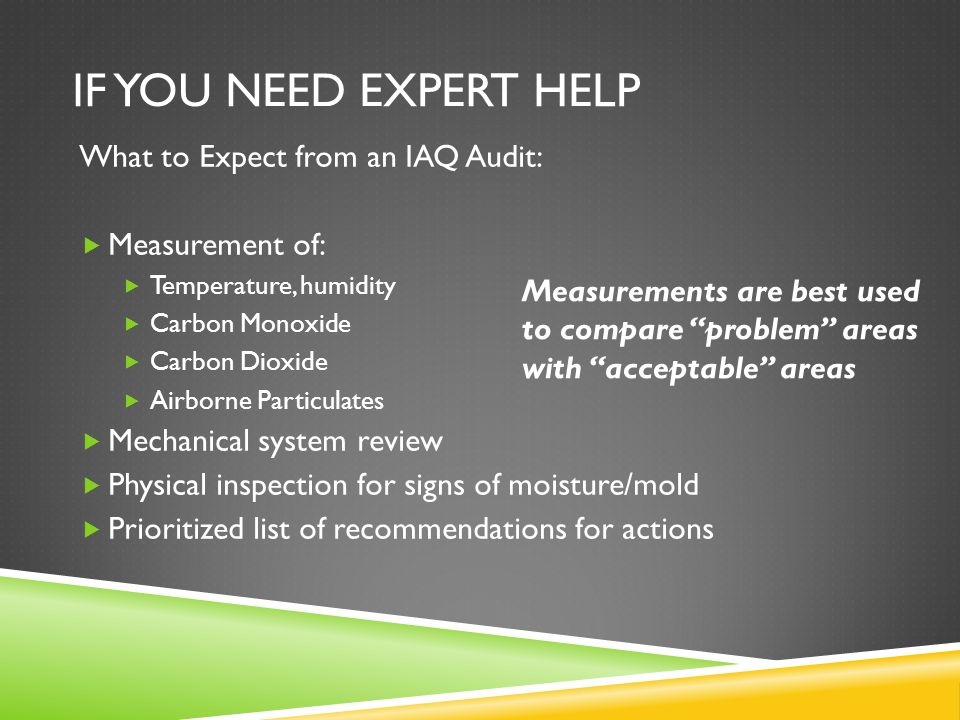 IF YOU NEED EXPERT HELP What to Expect from an IAQ Audit:  Measurement of:  Temperature, humidity  Carbon Monoxide  Carbon Dioxide  Airborne Particulates  Mechanical system review  Physical inspection for signs of moisture/mold  Prioritized list of recommendations for actions Measurements are best used to compare problem areas with acceptable areas