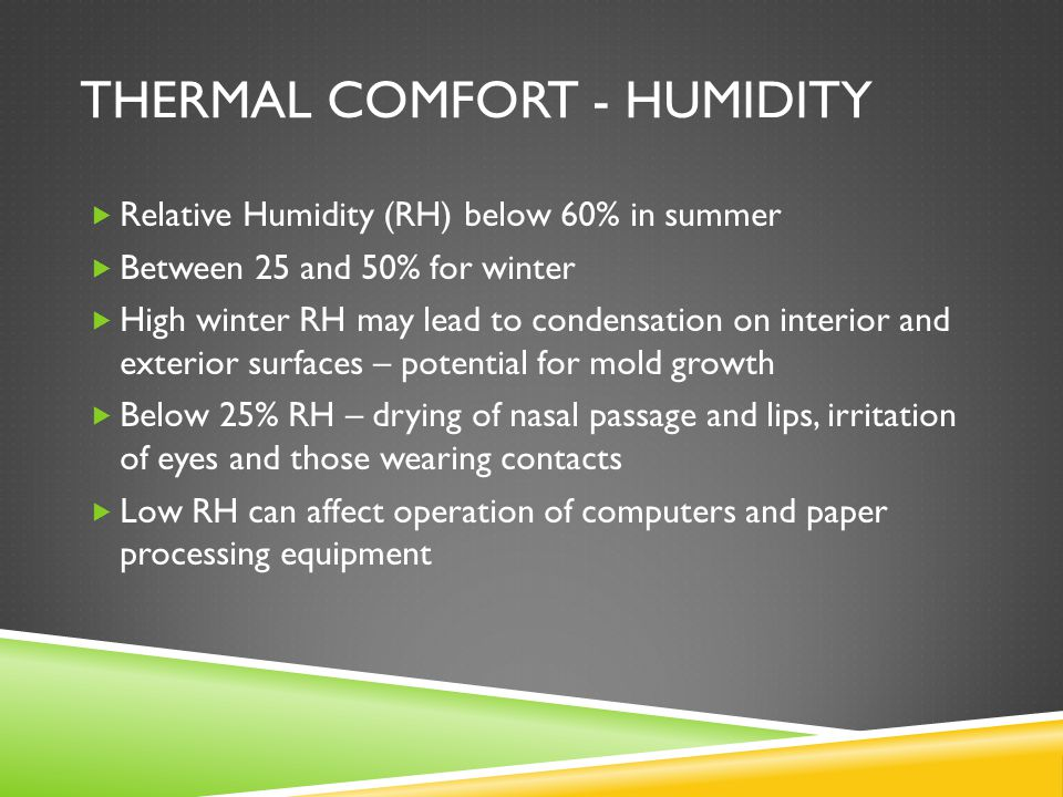 THERMAL COMFORT - HUMIDITY  Relative Humidity (RH) below 60% in summer  Between 25 and 50% for winter  High winter RH may lead to condensation on interior and exterior surfaces – potential for mold growth  Below 25% RH – drying of nasal passage and lips, irritation of eyes and those wearing contacts  Low RH can affect operation of computers and paper processing equipment