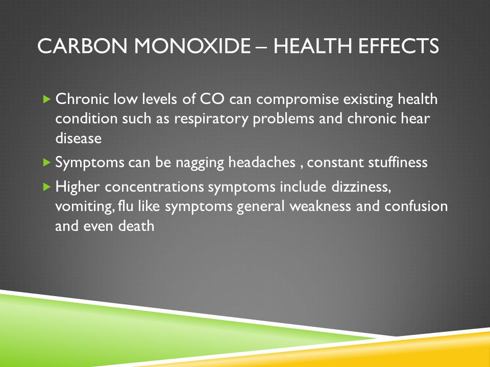 CARBON MONOXIDE – HEALTH EFFECTS  Chronic low levels of CO can compromise existing health condition such as respiratory problems and chronic hear disease  Symptoms can be nagging headaches, constant stuffiness  Higher concentrations symptoms include dizziness, vomiting, flu like symptoms general weakness and confusion and even death