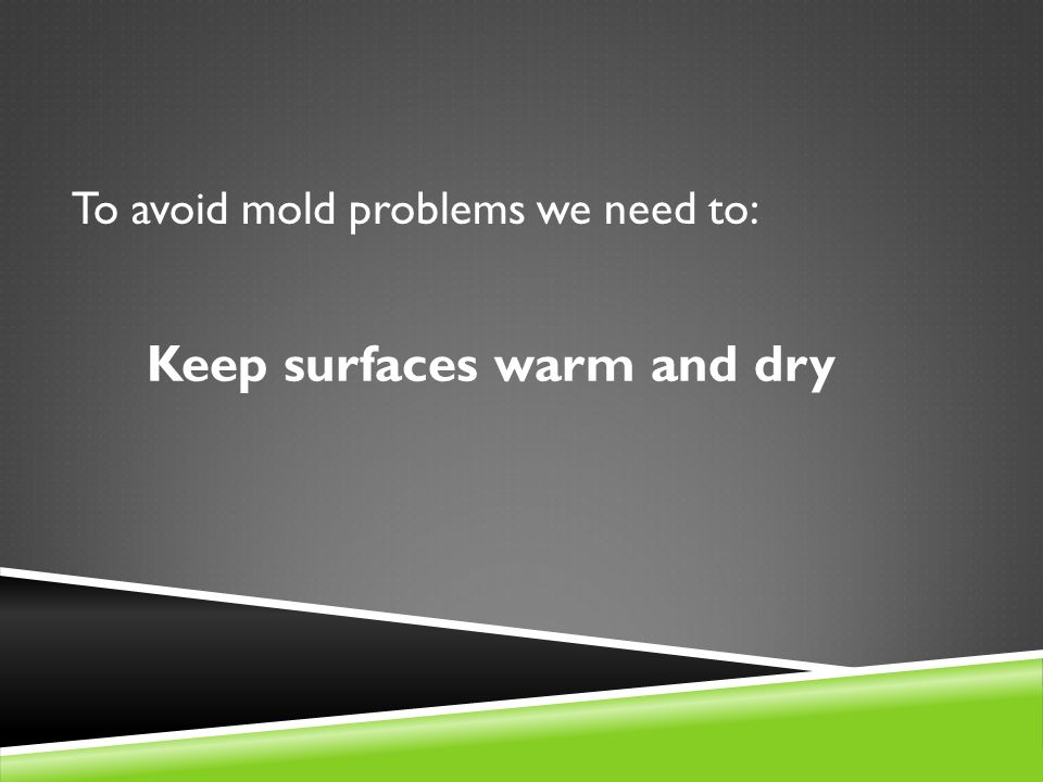 To avoid mold problems we need to: Keep surfaces warm and dry