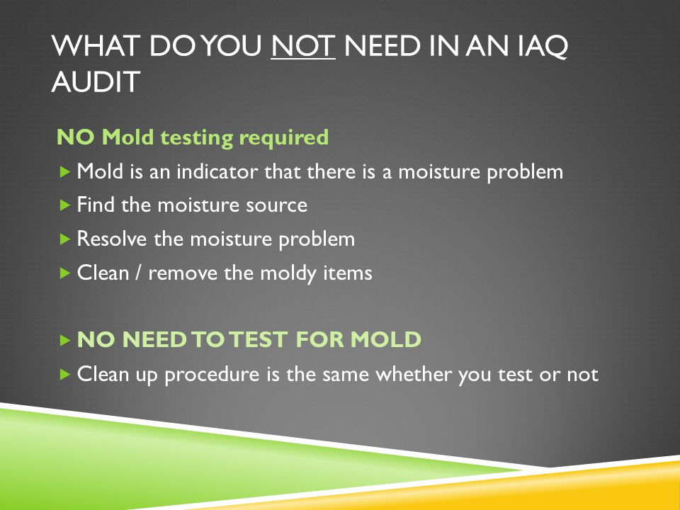 WHAT DO YOU NOT NEED IN AN IAQ AUDIT NO Mold testing required  Mold is an indicator that there is a moisture problem  Find the moisture source  Resolve the moisture problem  Clean / remove the moldy items  NO NEED TO TEST FOR MOLD  Clean up procedure is the same whether you test or not
