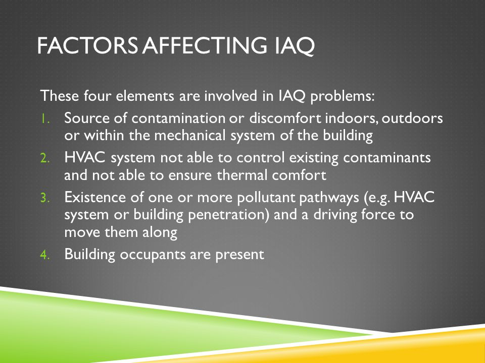 FACTORS AFFECTING IAQ These four elements are involved in IAQ problems: 1. Source of contamination or discomfort indoors, outdoors or within the mecha