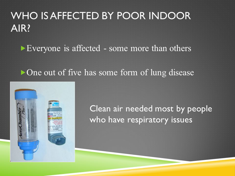 WHO IS AFFECTED BY POOR INDOOR AIR?  Everyone is affected - some more than others  One out of five has some form of lung disease Clean air needed mo
