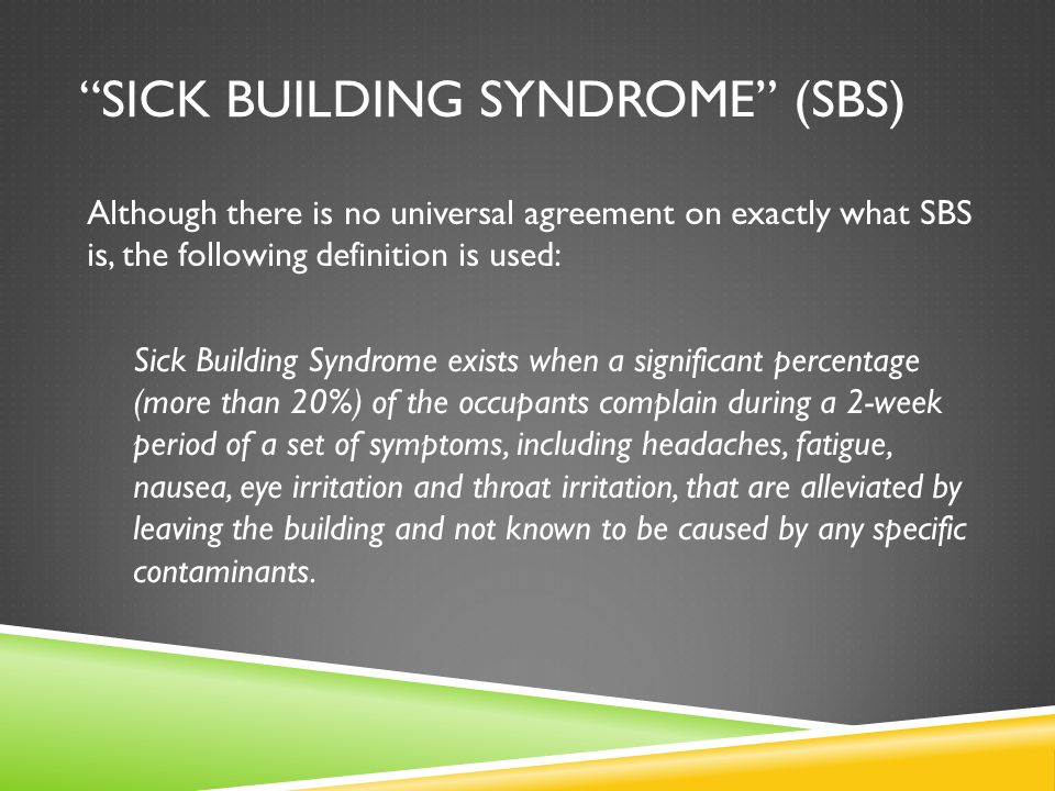 SICK BUILDING SYNDROME (SBS) Although there is no universal agreement on exactly what SBS is, the following definition is used: Sick Building Syndrome exists when a significant percentage (more than 20%) of the occupants complain during a 2-week period of a set of symptoms, including headaches, fatigue, nausea, eye irritation and throat irritation, that are alleviated by leaving the building and not known to be caused by any specific contaminants.
