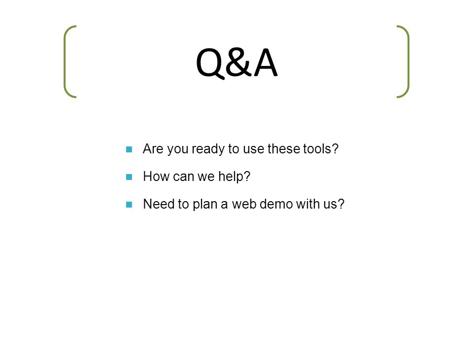 Are you ready to use these tools? How can we help? Need to plan a web demo with us? Q&A
